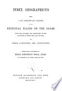 Index Geographicus  Being a List Alphabetically Arranged of the Principal Places on the Globe  with the Countries and Subdivisions of the Countries in which They are Situated  and Their Latitudes and Longitudes Compiled Specially with Reference to Keith Johnston s Royal Atlas Book