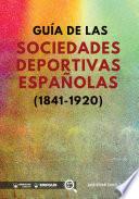 Guía de las sociedades deportivas españolas (1841-1920)