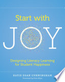 """""""Start with Joy: Designing Literacy Learning for Student Happiness"""" by Katie Egan Cunningham"""