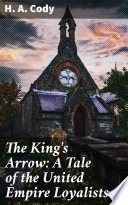The King s Arrow  A Tale of the United Empire Loyalists