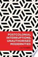 Postcolonial Interruptions Unauthorised Modernities