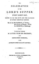 The Celebration of the Lord s Supper Every Lord s Day Shewn to be the Duty and the Privilege of Every Christian Church  By     Mr  Randal     Mr  Glas     and by Dr  Erskine      To which are Subjoined a Letter from Mr  Haldane and Concluding Remarks  with Extracts from Baillie s Letters