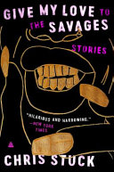 Give My Love to the Savages: Stories