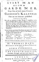 Every Man his own Gardener ... By Thomas Mawe ... and other gardeners [or rather, by John Abercrombie]. The fourth edition, corrected, enlarged, and ... improved