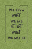 We Know What We Are But Not What We May Be William Shakespeare