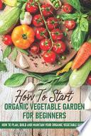 How To Start An Organic Vegetable Garden For Beginners