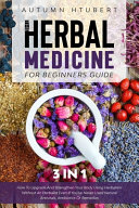 The Herbal Medicine for Beginners Guide  3 In 1