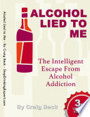 """Alcohol Lied to Me: The Intelligent Escape from Alcohol Addiction"" by Mr Craig Beck"