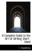 A Complete Guide to the Art of Writing Short Hand