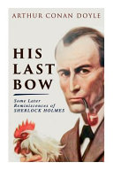Read Online His Last Bow - Some Later Reminiscences of Sherlock Holmes: Wisteria Lodge, The Red Circle, The Dying Detective, The Disappearance of Lady Frances Car Epub
