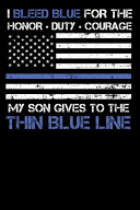 I Bleed Blue for the Honor, Duty, Courage My Son Gives to the Thin Blue Line
