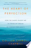 """""""The Heart of Perfection: How the Saints Taught Me to Trade My Dream of Perfect for God's"""" by Colleen Carroll Campbell"""