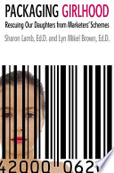 """""""Packaging Girlhood: Rescuing Our Daughters from Marketers' Schemes"""" by Sharon Lamb, Ed.D., Lyn Mikel Brown, Ed.D."""