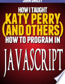How I Taught Katy Perry And Others To Program In Javascript