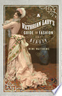 A Victorian Lady s Guide to Fashion and Beauty
