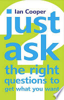 Just Ask the Right Questions to Get What You Want Book