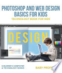 Photoshop and Web Design Basics for Kids   Technology Book for Kids   Children s Computer   Technology Books