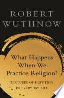 What Happens When We Practice Religion