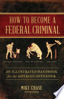 """""""How to Become a Federal Criminal: An Illustrated Handbook for the Aspiring Offender"""" by Mike Chase"""