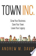 Town INC.  : Grow Your Business. Save Your Town. Leave Your Legacy.