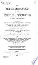 The Rise and Dissolution of the Infidel Societies in this Metropolis  Including the Origin of Modern Deism and Atheism  the Genius and Conduct of Thos Associations     From the Publication of Paine s Age of Reason Till the Present Period  etc