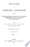 The Works of Joseph Addison  Including the Whole Contents of Bp  Hurd s Edition