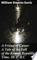 A Friend of C  sar  A Tale of the Fall of the Roman Republic  Time  50 47 B C Book