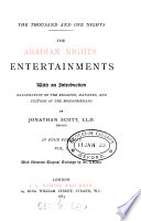 The thousand and one nights: the Arabian nights entertainments, with an intr. illustrative of the religion, manners, and customs of the Mohammedans, by J. Scott