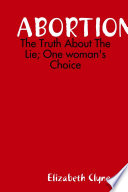 Abortion  the Truth about the Lie  One Woman s Choice