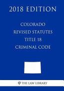 Colorado Revised Statutes - Title 18 - Criminal Code (2018 Edition)