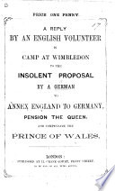 A Reply by an English Volunteer in Camp at Wimbledon to the insolent proposal by a German to annex England to Germany, pension the Queen, and compensate the Prince of Wales