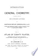 Introduction to General Chemistry  A Graded Course of One Hundred Lectures with an Atlas of Eighty Plates  Representing Chemists  Institutions  Prime Materials  Crystals  Diagrams and Apparatus  and Illustrations in the Text