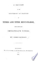 A Review of the Testimony of Friends on Tithes and Tithe Rent Charge  more particularly impropriate tithes
