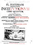 Fl. Justiniani ... Institutionum ... libri quatuor ... J. H. Boehmer ... recensuit, ... emendavit, adnotationibus illustravit, atque Theophili paraphrasin subjunxit ... Secunda editio auctior, etc