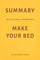 Summary of William H  McRaven   s Make Your Bed by Milkyway Media