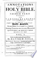 Annotations Upon the Holy Bible. Wherein the Sacred Text is Inserted, and Various Readings Annex'd, Together with the Parallel Scriptures. The More Difficult Terms in Each Yerse Explained. Seeming Contradictions Reconciled. Questiond and Doubts Resolved. And the Whole Text Opened: by the late Reverend... M. Matthew Poole [Vol. II, being a continuation of Mr Pool's [sic] worke by certain judicious and learned divines