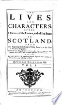 The Lives and Characters  of the Officers of the Crown  and of the State in Scotland  from the Beginning of the Reign of King David I  to the Union of the Two Kingdoms     To which is Added  an Appendix  Containing Several Original Papers Relating to the Lives  and Referring to Them
