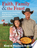 """""""Faith, Family & the Feast: Recipes to Feed Your Crew from the Grill, Garden, and Iron Skillet"""" by Kent Rollins, Shannon Rollins"""