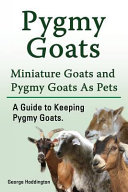 Pygmy Goats. Miniature Goats and Pygmy Goats As Pets. a Guide to Keeping Pygmy Goats