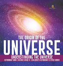 The Origin of the Universe   Understanding the Universe   Astronomy Book   Science Grade 8   Children s Astronomy   Space Books