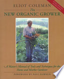 """The New Organic Grower: A Master's Manual of Tools and Techniques for the Home and Market Gardener, 2nd Edition"" by Eliot Coleman, Sheri Amsel, Molly Cook Field"