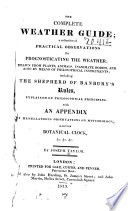 The complete weather guide; a collection of practical observations for prognosticating the weather; drawn from plants, animals, inanimate bodies, and also by means of philosophical instruments, including the Shepherd of Banbury's rules, explained on philosophical principles, with an appendix of miscellaneous observations on meteorology, a curious botanical clock, &c...