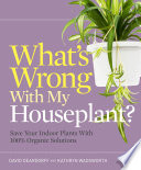 """What's Wrong With My Houseplant?: Save Your Indoor Plants With 100% Organic Solutions"" by David Deardorff, Kathryn Wadsworth"