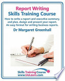 Report Writing Skills Training Course How To Write A Report And Executive Summary And Plan Design And Present Your Report An Easy Format For Writing Business Reports
