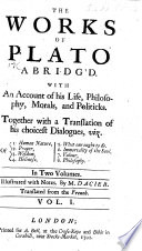 The Works of Plato Abridg d  with an Account of His Life  Philosophy  Morals and Politicks  Together with a Translation of His Choicest Dialogues      Illustrated by Notes  By M  Dacier  Translated from the French Book