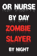 Or Nurse by Day Zombie Slayer by Night