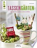 Tassengärten (KREATIV.INSPIRATION)  : Lebendige Gartenszenen in kleinen Gefäßen
