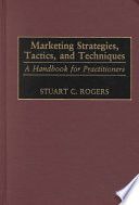 """Marketing Strategies, Tactics, and Techniques: A Handbook for Practitioners"" by Stuart Clark Rogers"