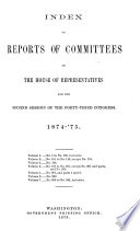 INDEX TO REPORTS OF COMMITTEES OF THE HOUSE OF REPRESENTATIVES FOR THE SECOND SESSION OF THE FORTY-THIRD CONGRESS. 1874-'75.