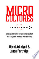 Microcultures: Understanding the Consumer Forces That Will Shape the Future of Your Business